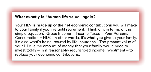 "What exactly is ""human life value"" again?  Your HLV is made up of the net economic contributions you will make to your family if you live until retirement.  Think of it in terms of this simple equation:  Gross Income – Income Taxes – Your Personal Consumption = HLV.  In other words, it's what you give to your family. It's also what's being insured by life insurance.  The present value of your HLV is the amount of money that your family would need to invest today – in a reasonably-secure fixed income investment – to replace your economic contributions."