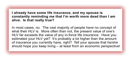 I already have some life insurance, and my spouse is constantly reminding me that I'm worth more dead than I am alive.  Is that really true?  In most cases, no.  The vast majority of people have no concept of what their HLV is.  More often than not, the present value of one's HLV far exceeds the value of any in-force life insurance.  Have you estimated your HLV yet?  It's probably a lot higher than the amount of insurance you currently have, right?  Tell your spouse that he/she should hope you keep living – at least from an economic perspective!