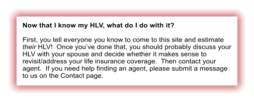 Now that I know my HLV, what do I do with it?  First, you tell everyone you know to come to this site and estimate their HLV!  Once you've done that, you should probably discuss your HLV with your spouse and decide whether it makes sense to revisit/address your life insurance coverage.  Then contact your agent.  If you need help finding an agent, please submit a message to us on the Contact page.
