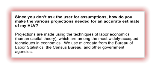 Since you don't ask the user for assumptions, how do you make the various projections needed for an accurate estimate of my HLV?  Projections are made using the techniques of labor economics (human capital theory), which are among the most widely-accepted techniques in economics.  We use microdata from the Bureau of Labor Statistics, the Census Bureau, and other government agencies.