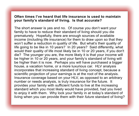 Often times I've heard that life insurance is used to maintain your family's standard of living.  Is that accurate?  The short answer is yes and no.  Of course you don't want your family to have to reduce their standard of living should you die prematurely.  Hopefully, there are enough sources of available income (including life insurance) for them to draw upon so that they won't suffer a reduction in quality of life.  But what's their quality of life going to be like in 10 years?  In 20 years?  Said differently, what would their quality of life most likely be in 10 or 20 years, if you don't die?  The younger you are, the more likely it is that your income will be higher in 10 or 20 years, and your family's standard of living will be higher than it is now.  Perhaps you will have purchased a bigger house, a vacation home, or a more luxurious car.  HLV analysis incorporates that increasing standard of living concept, because a scientific projection of your earnings is at the root of the analysis.  Insurance coverage based on your HLV, as opposed to an arbitrary number or needs analysis, is truly insurance for the future.  It provides your family with sufficient funds to live at the increasing standard which you most likely would have provided, had you lived to enjoy it with them.  Why lock your family in at today's standard of living when you can provide them with their future standard of living?
