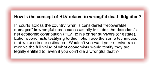"How is the concept of HLV related to wrongful death litigation?  In courts across the country, what is considered ""recoverable damages"" in wrongful death cases usually includes the decedent's net economic contribution (HLV) to his or her survivors (or estate).  Labor economists testifying to this notion use the same techniques that we use in our estimator.  Wouldn't you want your survivors to receive the full value of what economists would testify they are legally entitled to, even if you don't die a wrongful death?"