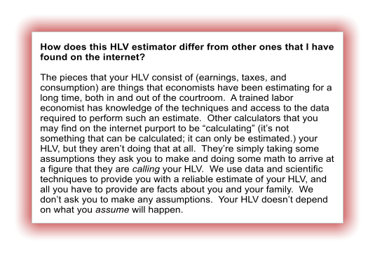 "How does this HLV estimator differ from other ones that I have found on the internet?  The pieces that your HLV consist of (earnings, taxes, and consumption) are things that economists have been estimating for a long time, both in and out of the courtroom.  A trained labor economist has knowledge of the techniques and access to the data required to perform such an estimate.  Other calculators that you may find on the internet purport to be ""calculating"" (it's not something that can be calculated; it can only be estimated.) your HLV, but they aren't doing that at all.  They're simply taking some assumptions they ask you to make and doing some math to arrive at a figure that they are calling your HLV.  We use data and scientific techniques to provide you with a reliable estimate of your HLV, and all you have to provide are facts about you and your family.  We don't ask you to make any assumptions.  Your HLV doesn't depend on what you assume will happen."