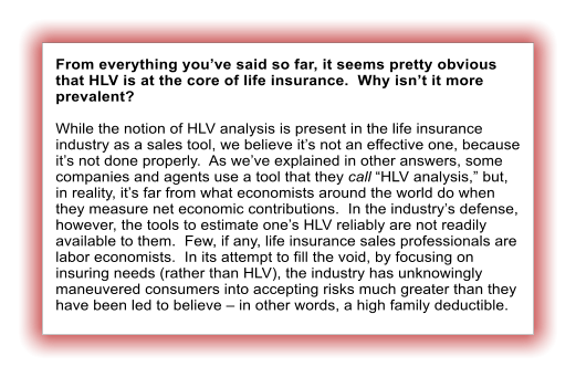 "From everything you've said so far, it seems pretty obvious that HLV is at the core of life insurance.  Why isn't it more prevalent?  While the notion of HLV analysis is present in the life insurance industry as a sales tool, we believe it's not an effective one, because it's not done properly.  As we've explained in other answers, some companies and agents use a tool that they call ""HLV analysis,"" but, in reality, it's far from what economists around the world do when they measure net economic contributions.  In the industry's defense, however, the tools to estimate one's HLV reliably are not readily available to them.  Few, if any, life insurance sales professionals are labor economists.  In its attempt to fill the void, by focusing on insuring needs (rather than HLV), the industry has unknowingly maneuvered consumers into accepting risks much greater than they have been led to believe – in other words, a high family deductible."